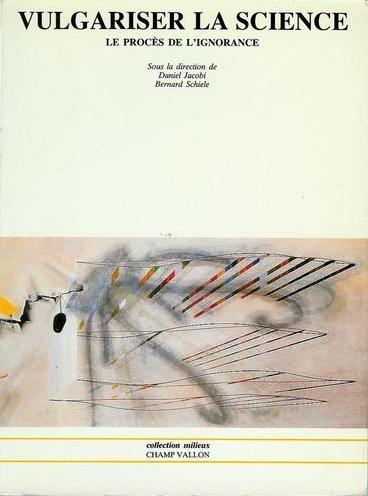 Jacobi, Daniel et Schiele, Bernard (dir.). Vulgariser la science, le procès de l'ignorance. Seyssel : Champ Vallon, 1988.